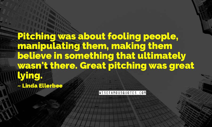 Linda Ellerbee quotes: Pitching was about fooling people, manipulating them, making them believe in something that ultimately wasn't there. Great pitching was great lying.