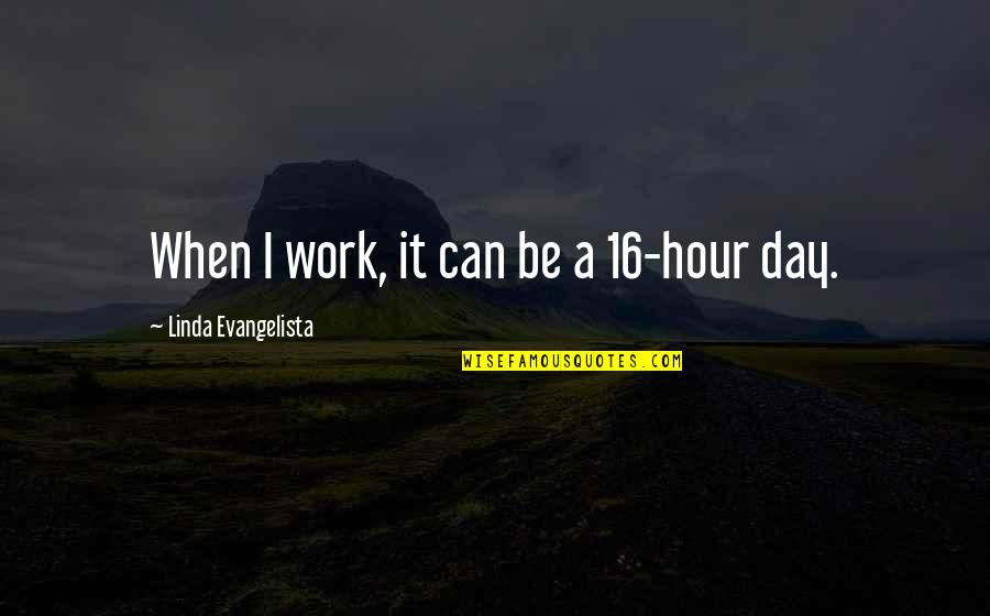 Linda Evangelista Quotes By Linda Evangelista: When I work, it can be a 16-hour