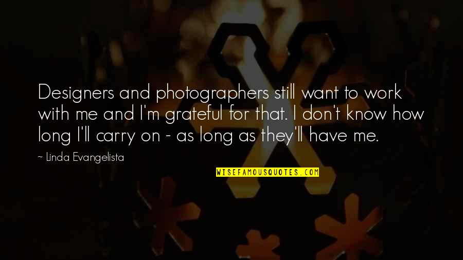 Linda Evangelista Quotes By Linda Evangelista: Designers and photographers still want to work with