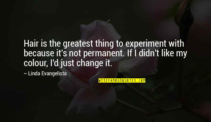 Linda Evangelista Quotes By Linda Evangelista: Hair is the greatest thing to experiment with
