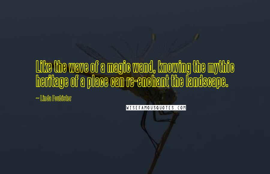 Linda Foubister quotes: Like the wave of a magic wand, knowing the mythic heritage of a place can re-enchant the landscape.