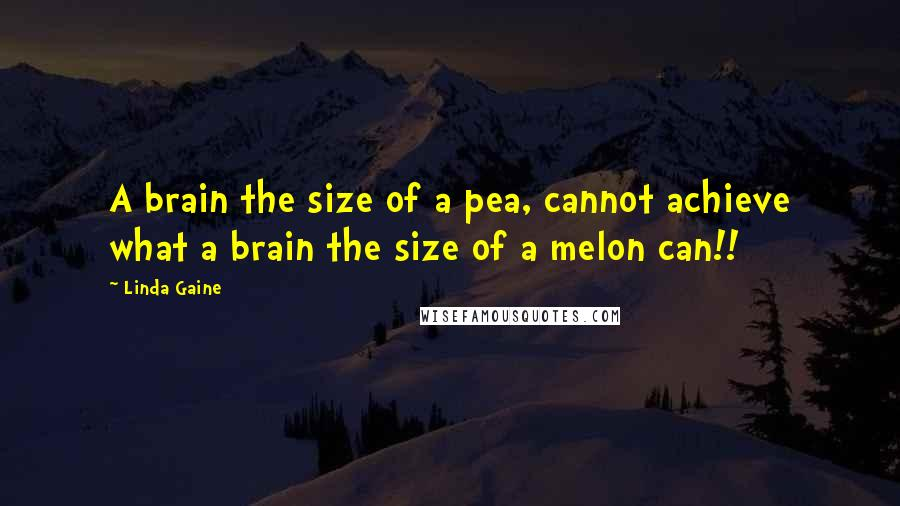 Linda Gaine quotes: A brain the size of a pea, cannot achieve what a brain the size of a melon can!!