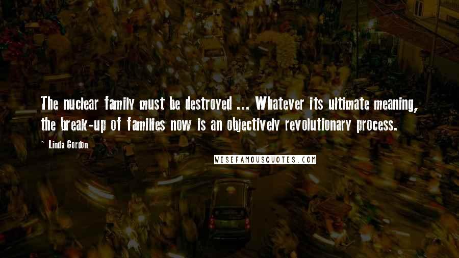 Linda Gordon quotes: The nuclear family must be destroyed ... Whatever its ultimate meaning, the break-up of families now is an objectively revolutionary process.