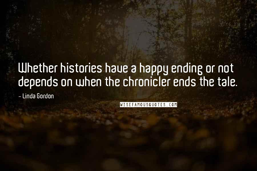 Linda Gordon quotes: Whether histories have a happy ending or not depends on when the chronicler ends the tale.