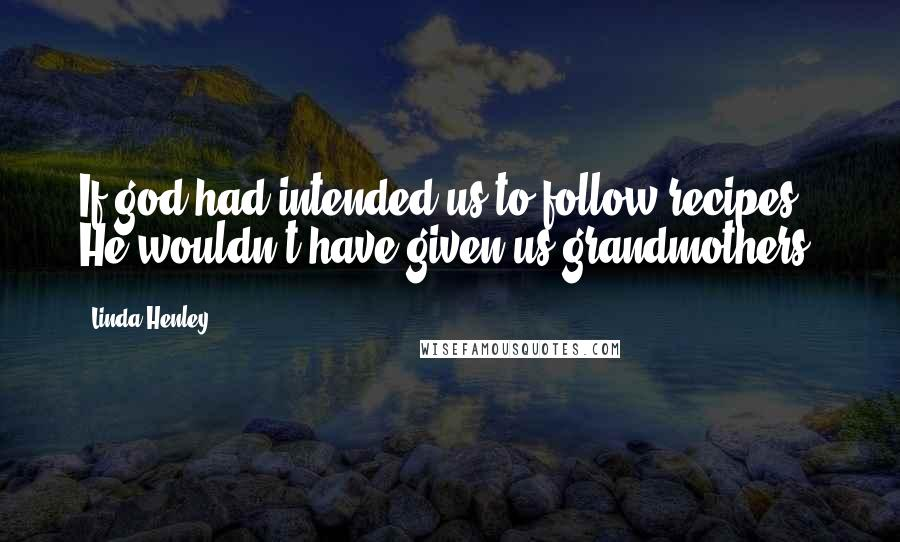 Linda Henley quotes: If god had intended us to follow recipes, He wouldn't have given us grandmothers.
