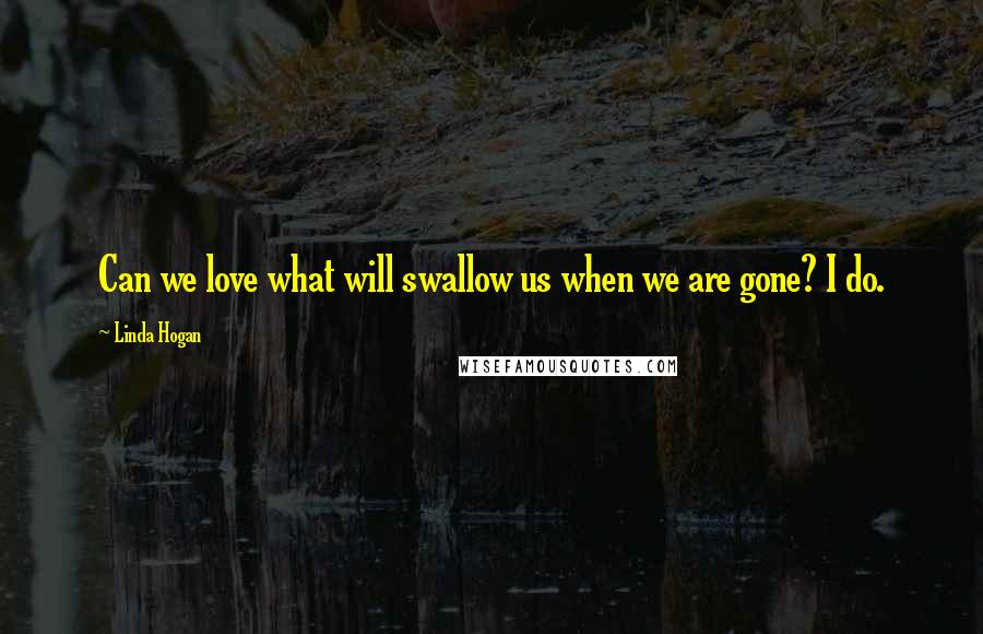 Linda Hogan quotes: Can we love what will swallow us when we are gone? I do.
