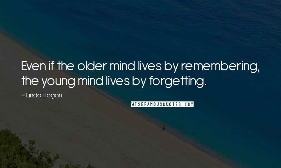 Linda Hogan quotes: Even if the older mind lives by remembering, the young mind lives by forgetting.