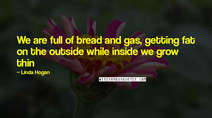Linda Hogan quotes: We are full of bread and gas, getting fat on the outside while inside we grow thin