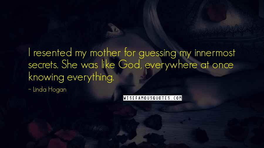 Linda Hogan quotes: I resented my mother for guessing my innermost secrets. She was like God, everywhere at once knowing everything.
