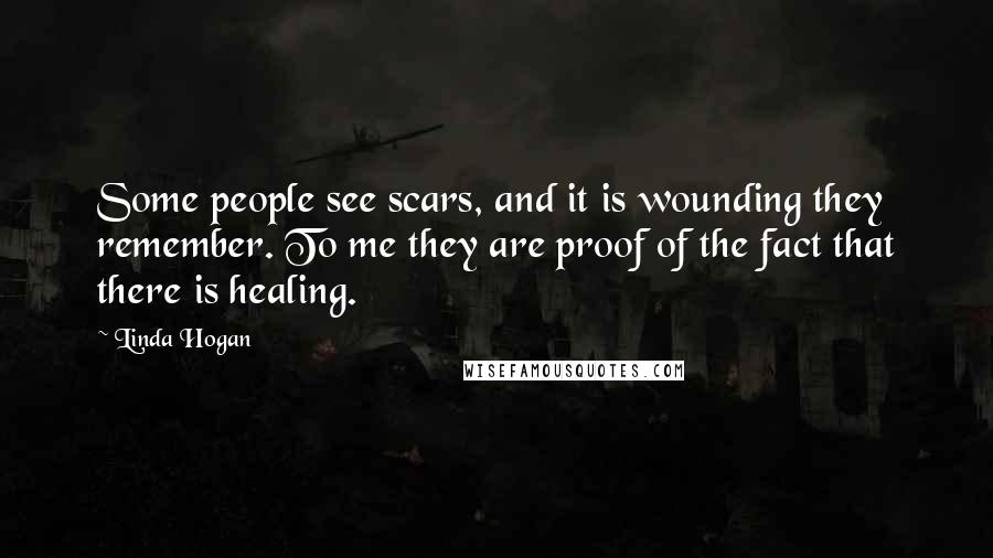 Linda Hogan quotes: Some people see scars, and it is wounding they remember. To me they are proof of the fact that there is healing.
