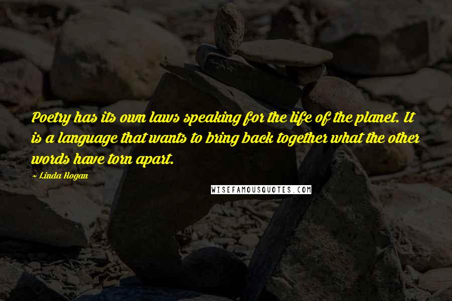 Linda Hogan quotes: Poetry has its own laws speaking for the life of the planet. It is a language that wants to bring back together what the other words have torn apart.
