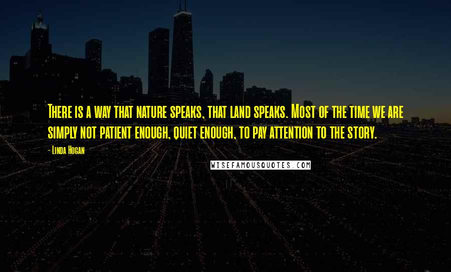 Linda Hogan quotes: There is a way that nature speaks, that land speaks. Most of the time we are simply not patient enough, quiet enough, to pay attention to the story.