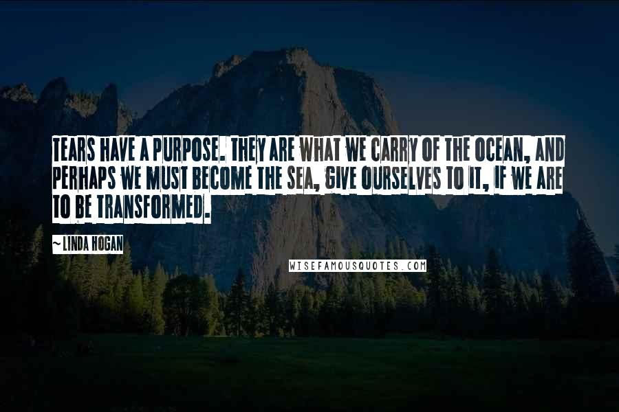 Linda Hogan quotes: Tears have a purpose. they are what we carry of the ocean, and perhaps we must become the sea, give ourselves to it, if we are to be transformed.
