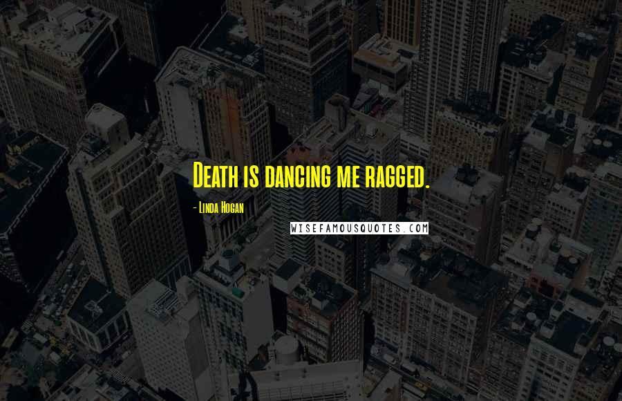Linda Hogan quotes: Death is dancing me ragged.