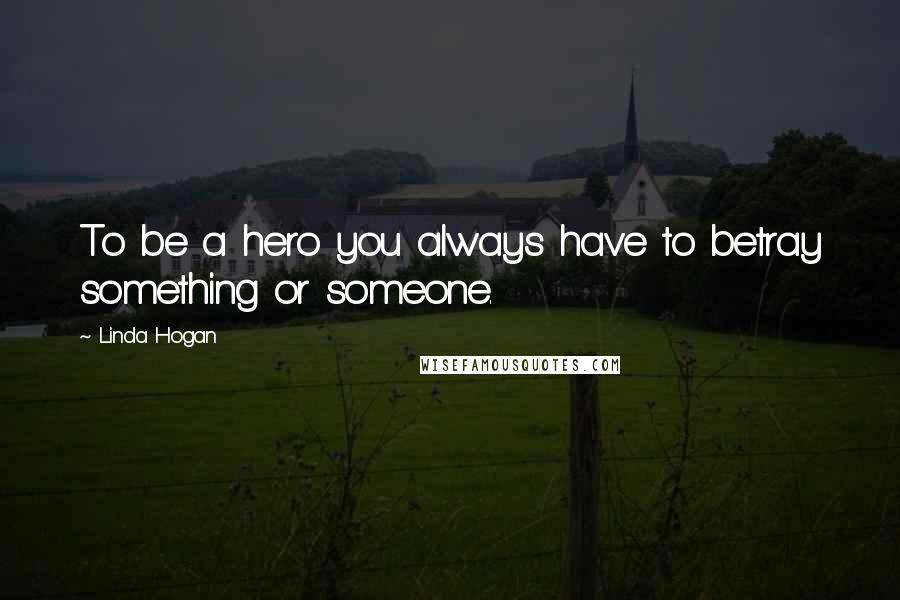 Linda Hogan quotes: To be a hero you always have to betray something or someone.