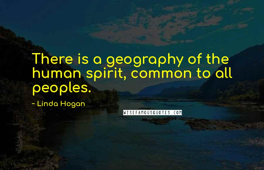 Linda Hogan quotes: There is a geography of the human spirit, common to all peoples.