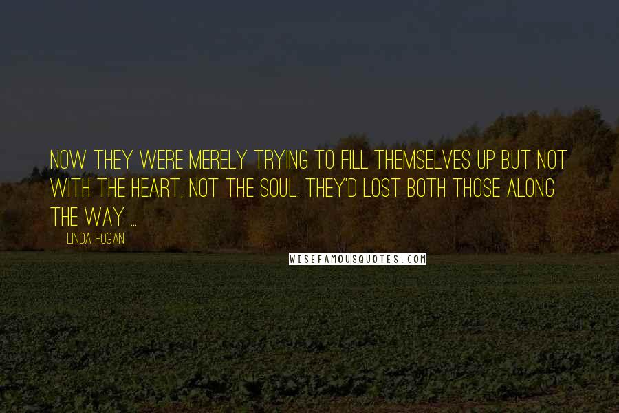 Linda Hogan quotes: Now they were merely trying to fill themselves up but not with the heart, not the soul. They'd lost both those along the way ...