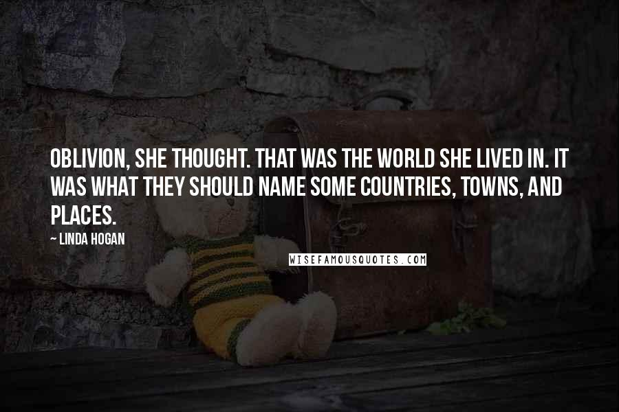 Linda Hogan quotes: Oblivion, she thought. That was the world she lived in. It was what they should name some countries, towns, and places.