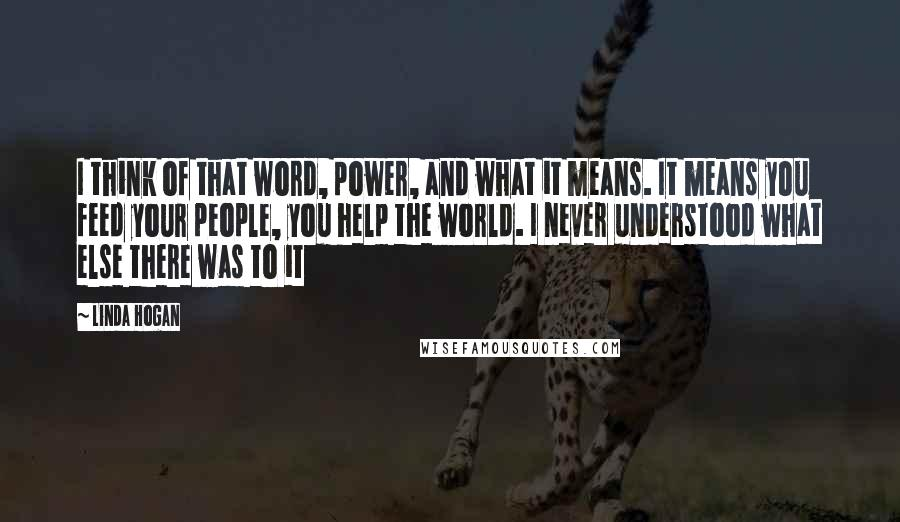 Linda Hogan quotes: I think of that word, power, and what it means. It means you feed your people, you help the world. I never understood what else there was to it