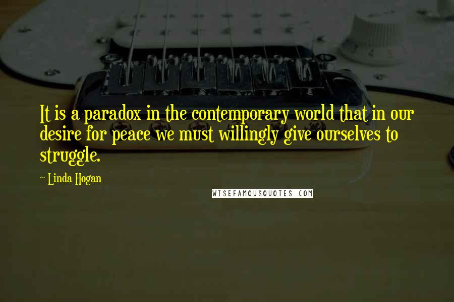 Linda Hogan quotes: It is a paradox in the contemporary world that in our desire for peace we must willingly give ourselves to struggle.