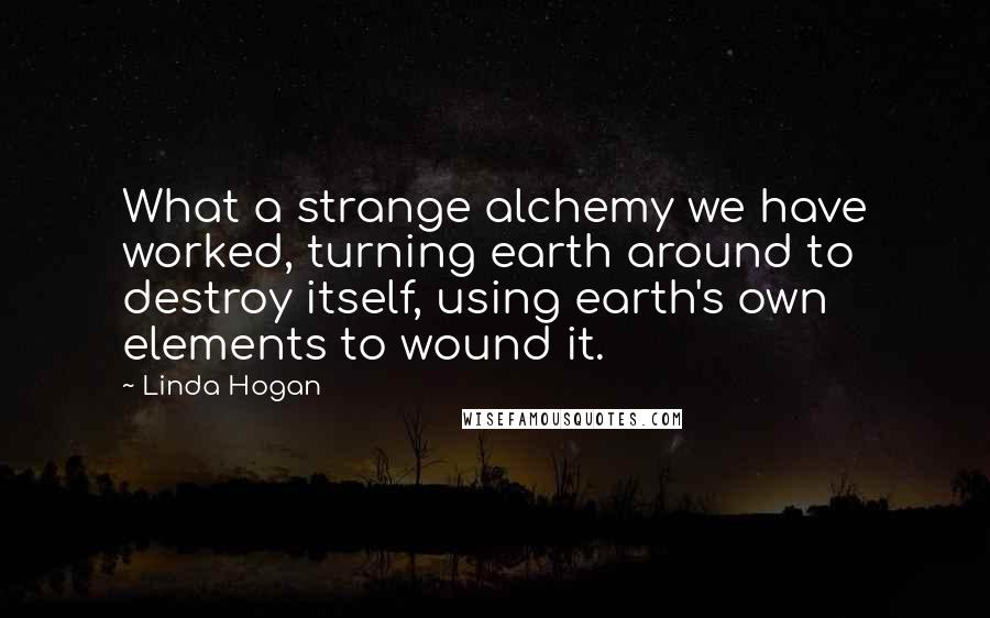 Linda Hogan quotes: What a strange alchemy we have worked, turning earth around to destroy itself, using earth's own elements to wound it.