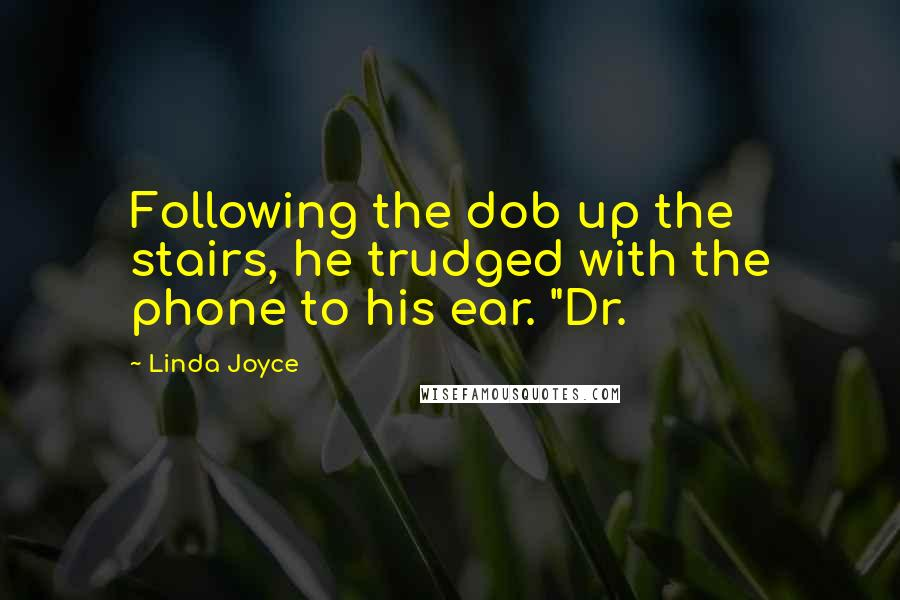 "Linda Joyce quotes: Following the dob up the stairs, he trudged with the phone to his ear. ""Dr."