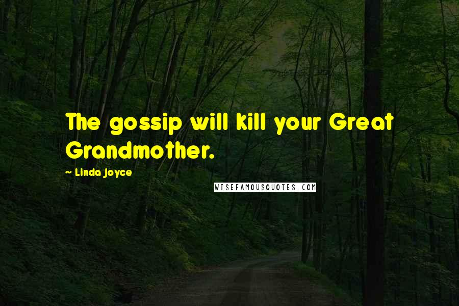 Linda Joyce quotes: The gossip will kill your Great Grandmother.
