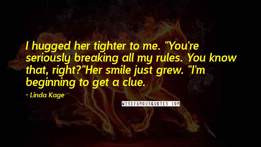 """Linda Kage quotes: I hugged her tighter to me. """"You're seriously breaking all my rules. You know that, right?""""Her smile just grew. """"I'm beginning to get a clue."""