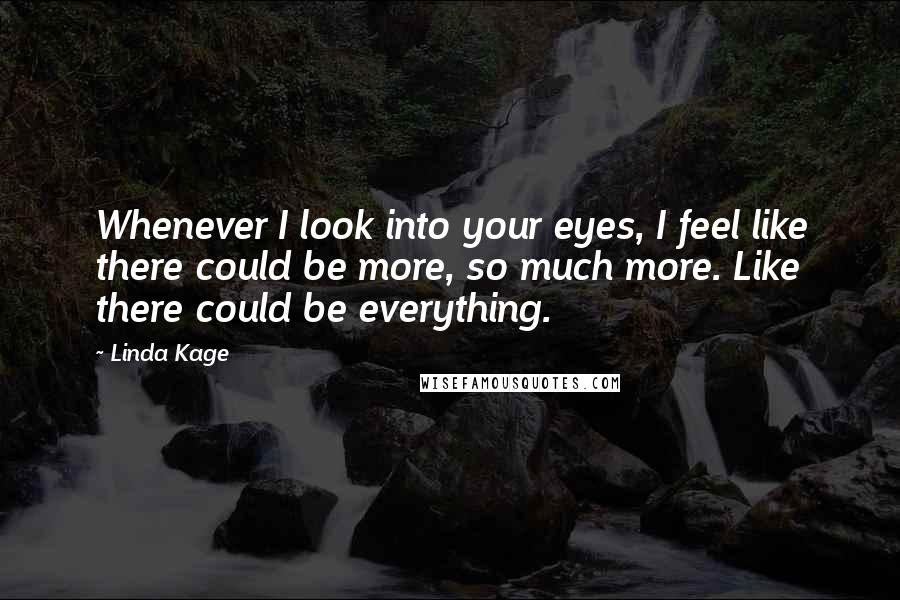 Linda Kage quotes: Whenever I look into your eyes, I feel like there could be more, so much more. Like there could be everything.