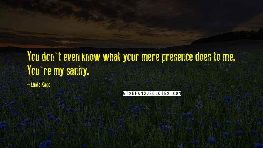 Linda Kage quotes: You don't even know what your mere presence does to me. You're my sanity.