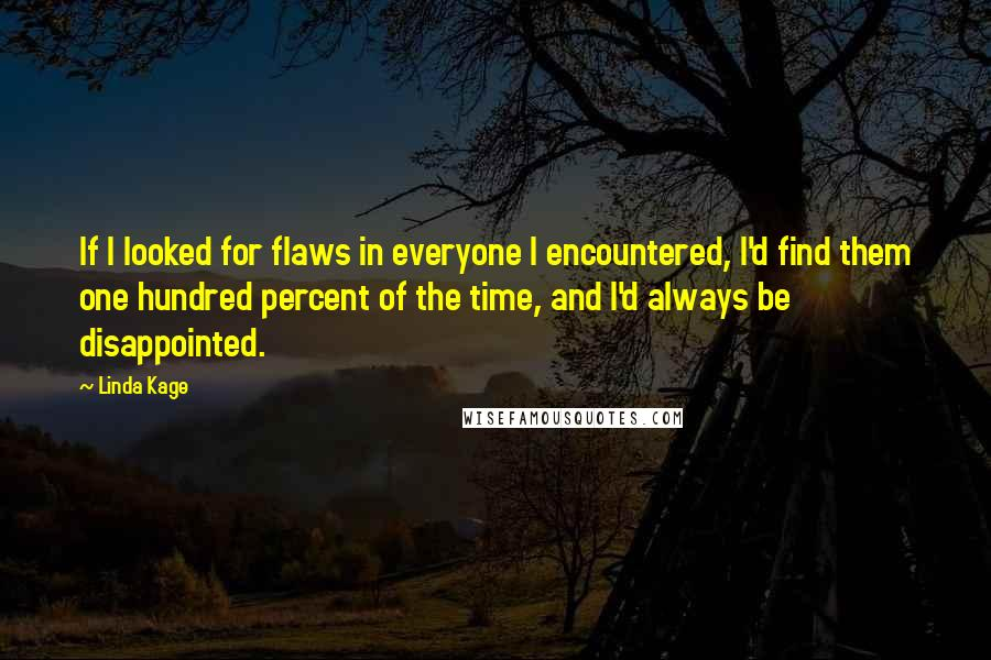 Linda Kage quotes: If I looked for flaws in everyone I encountered, I'd find them one hundred percent of the time, and I'd always be disappointed.