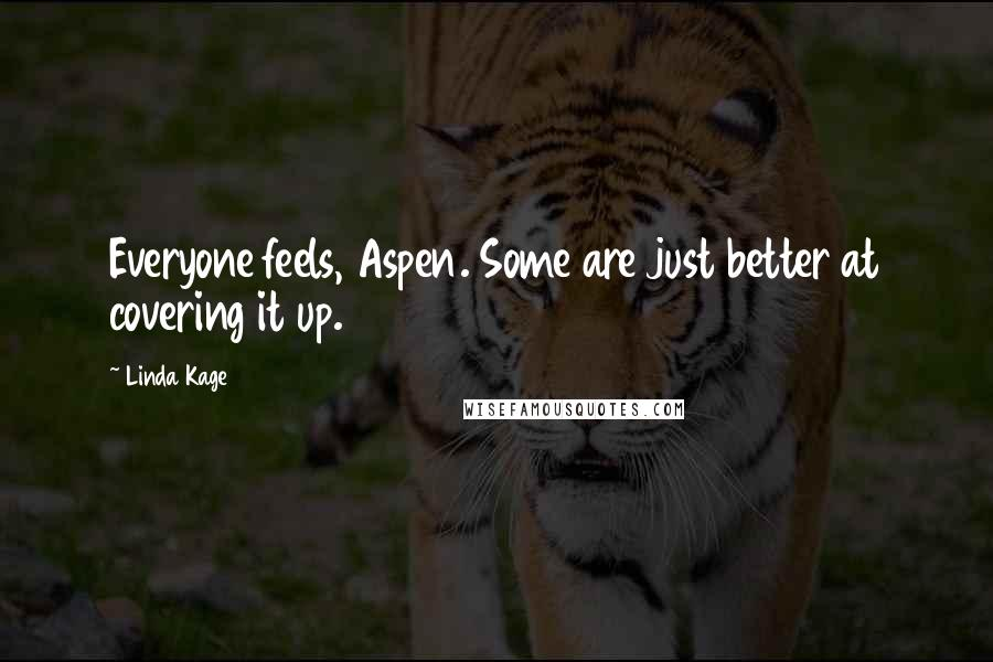 Linda Kage quotes: Everyone feels, Aspen. Some are just better at covering it up.