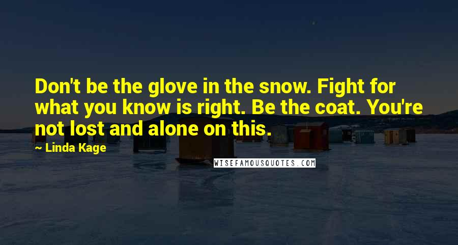 Linda Kage quotes: Don't be the glove in the snow. Fight for what you know is right. Be the coat. You're not lost and alone on this.