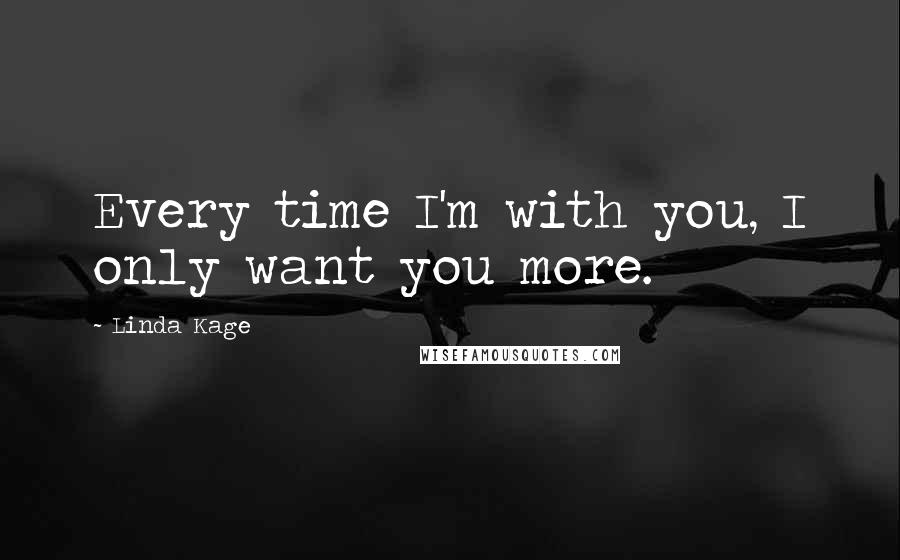 Linda Kage quotes: Every time I'm with you, I only want you more.