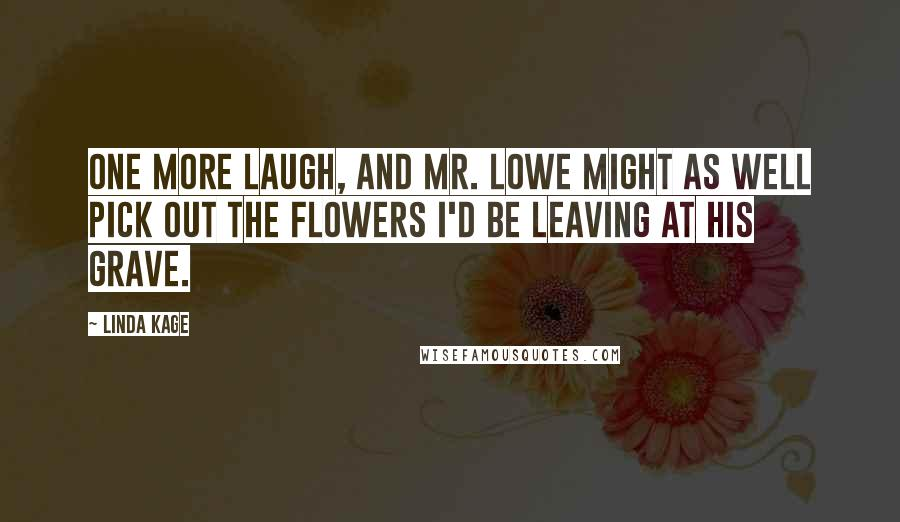Linda Kage quotes: One more laugh, and Mr. Lowe might as well pick out the flowers I'd be leaving at his grave.