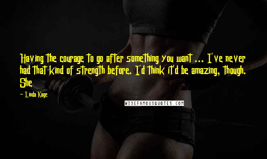 Linda Kage quotes: Having the courage to go after something you want ... I've never had that kind of strength before. I'd think it'd be amazing, though. She