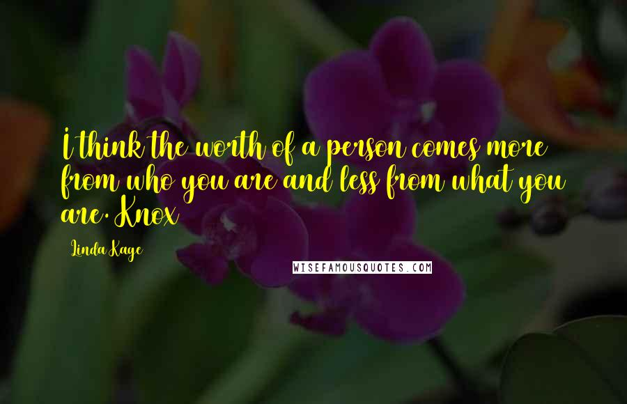 Linda Kage quotes: I think the worth of a person comes more from who you are and less from what you are. Knox