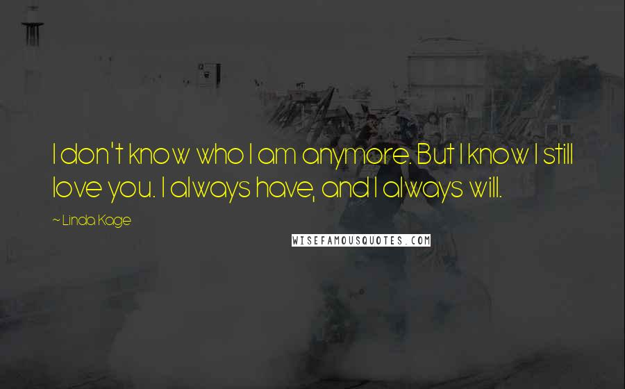 Linda Kage quotes: I don't know who I am anymore. But I know I still love you. I always have, and I always will.