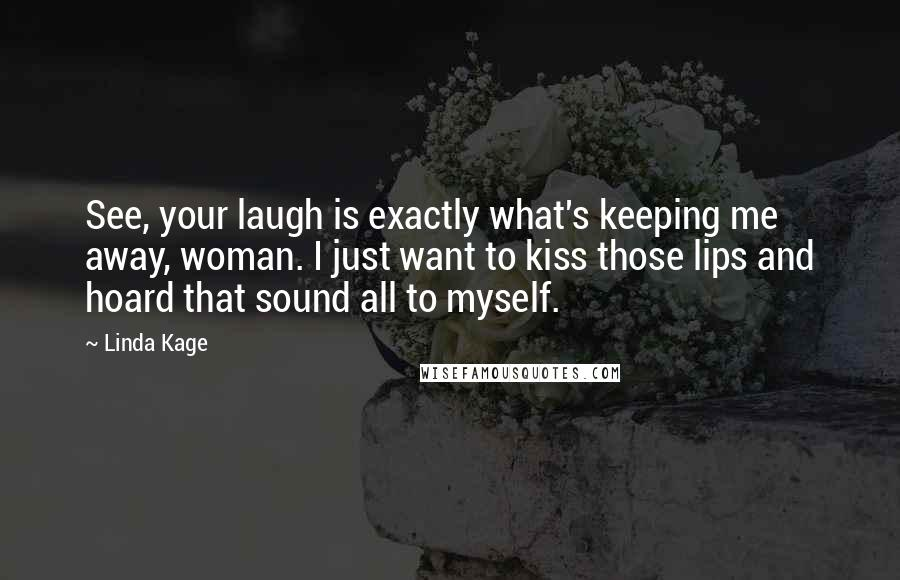 Linda Kage quotes: See, your laugh is exactly what's keeping me away, woman. I just want to kiss those lips and hoard that sound all to myself.