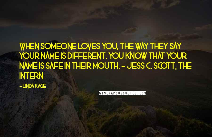Linda Kage quotes: When someone loves you, the way they say your name is different. You know that your name is safe in their mouth. - Jess C. Scott, The Intern