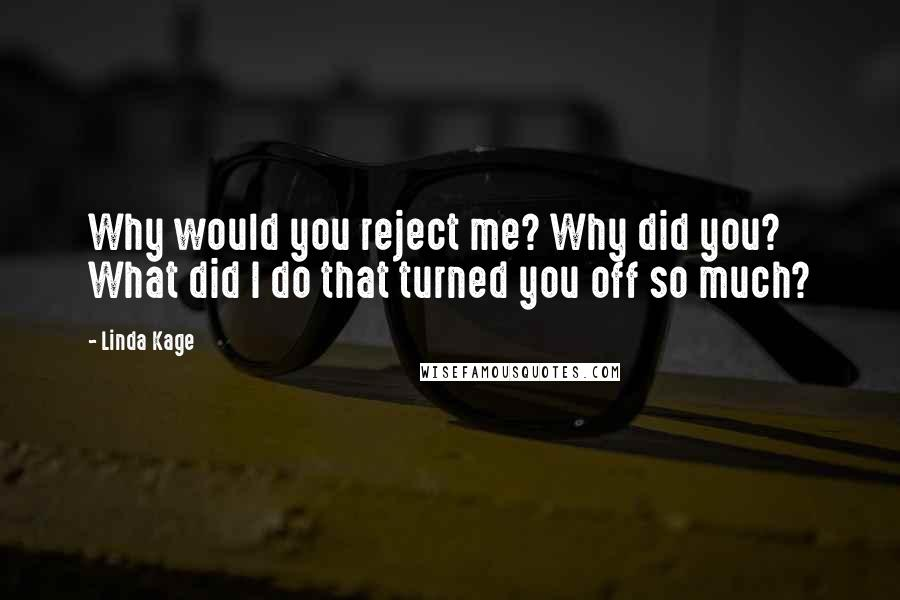 Linda Kage quotes: Why would you reject me? Why did you? What did I do that turned you off so much?