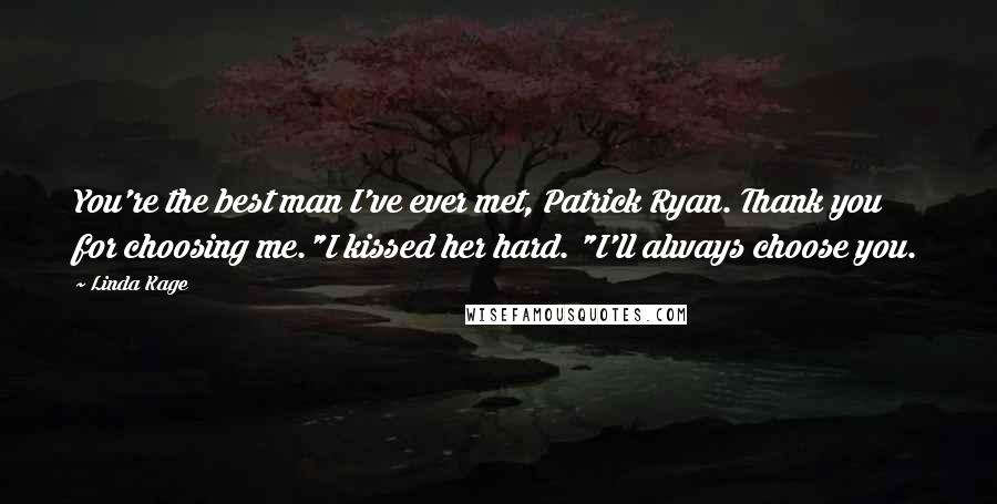 """Linda Kage quotes: You're the best man I've ever met, Patrick Ryan. Thank you for choosing me.""""I kissed her hard. """"I'll always choose you."""