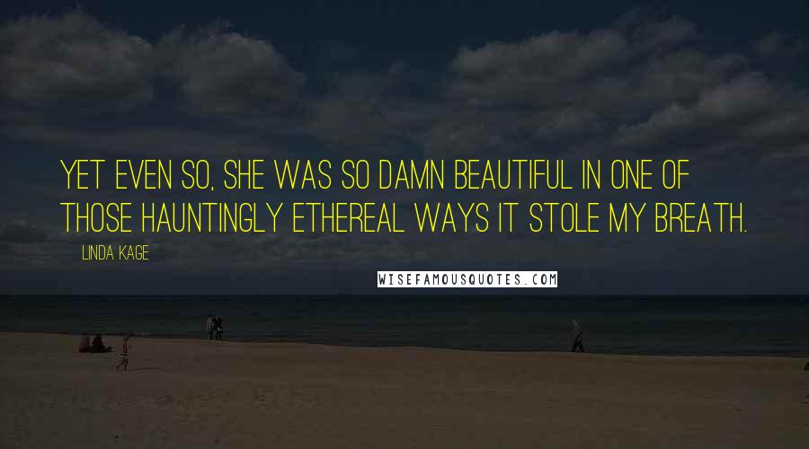 Linda Kage quotes: Yet even so, she was so damn beautiful in one of those hauntingly ethereal ways it stole my breath.