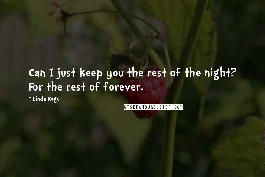 Linda Kage quotes: Can I just keep you the rest of the night? For the rest of forever.