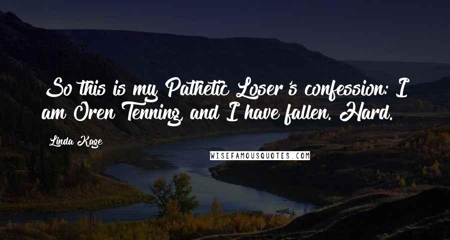Linda Kage quotes: So this is my Pathetic Loser's confession: I am Oren Tenning, and I have fallen. Hard.