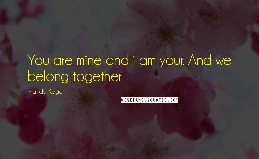 Linda Kage quotes: You are mine and i am your. And we belong together
