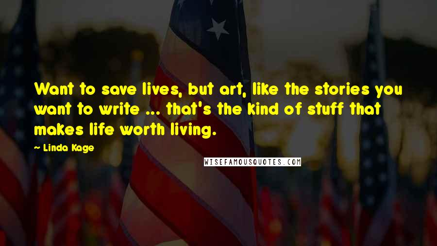 Linda Kage quotes: Want to save lives, but art, like the stories you want to write ... that's the kind of stuff that makes life worth living.