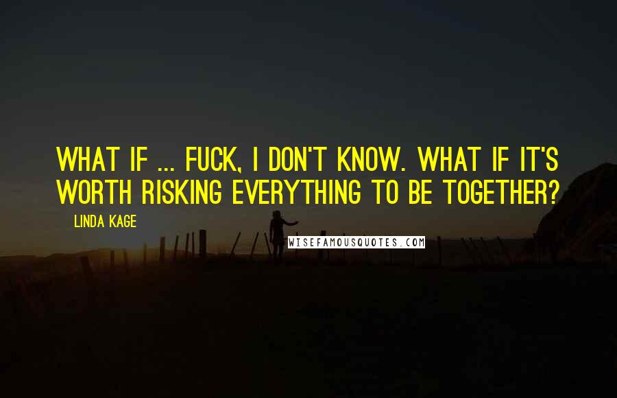 Linda Kage quotes: What if ... fuck, I don't know. What if it's worth risking everything to be together?