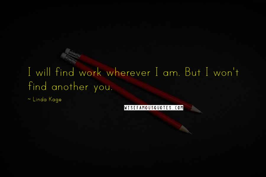 Linda Kage quotes: I will find work wherever I am. But I won't find another you.
