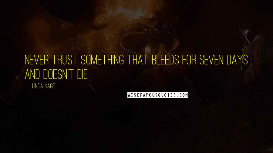 Linda Kage quotes: Never trust something that bleeds for seven days and doesn't die